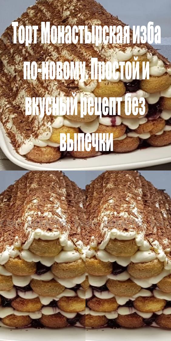 Торт Монастырская изба по–новому. Простой и вкусный рецепт без выпечки