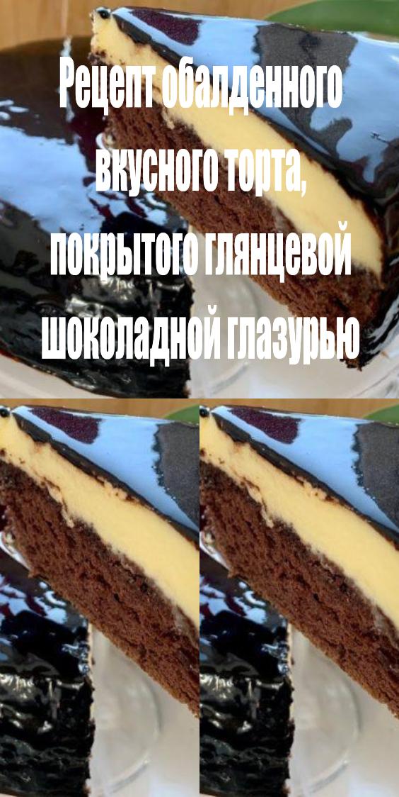 Рецепт обалденного вкусного торта, покрытого глянцевой шоколадной глазурью