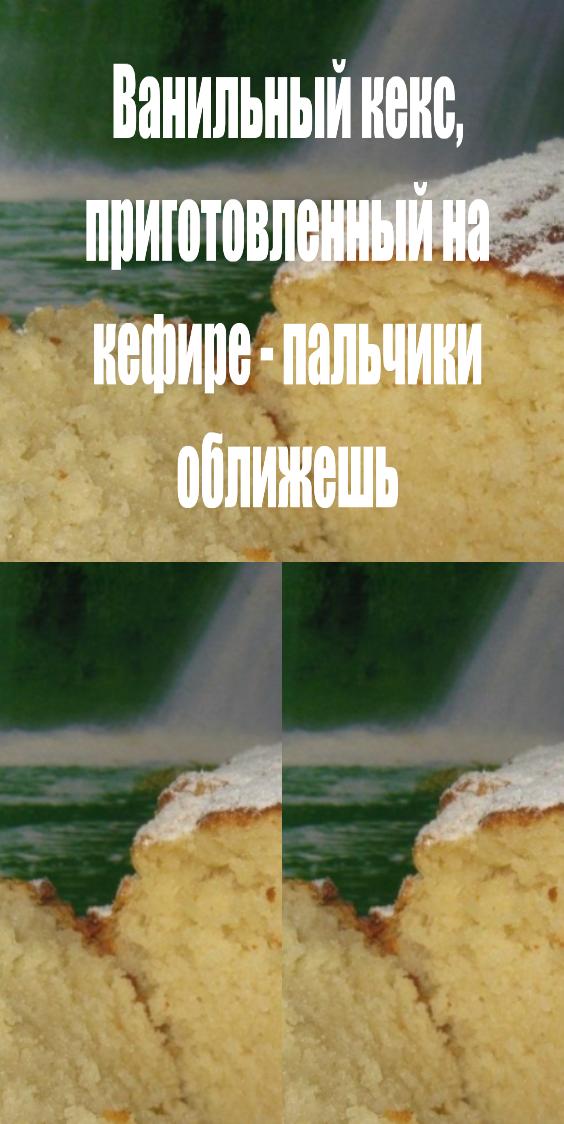 Ванильный кекс, приготовленный на кефире — пальчики оближешь