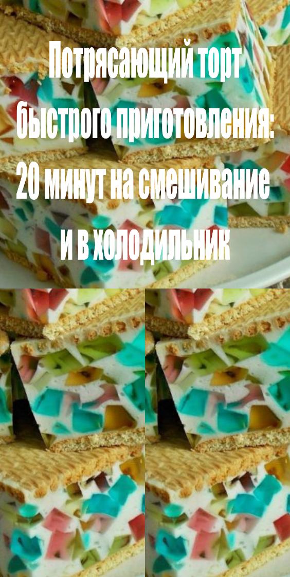 Потрясающий торт быстрого приготовления: 20 минут на смешивание и в холодильник